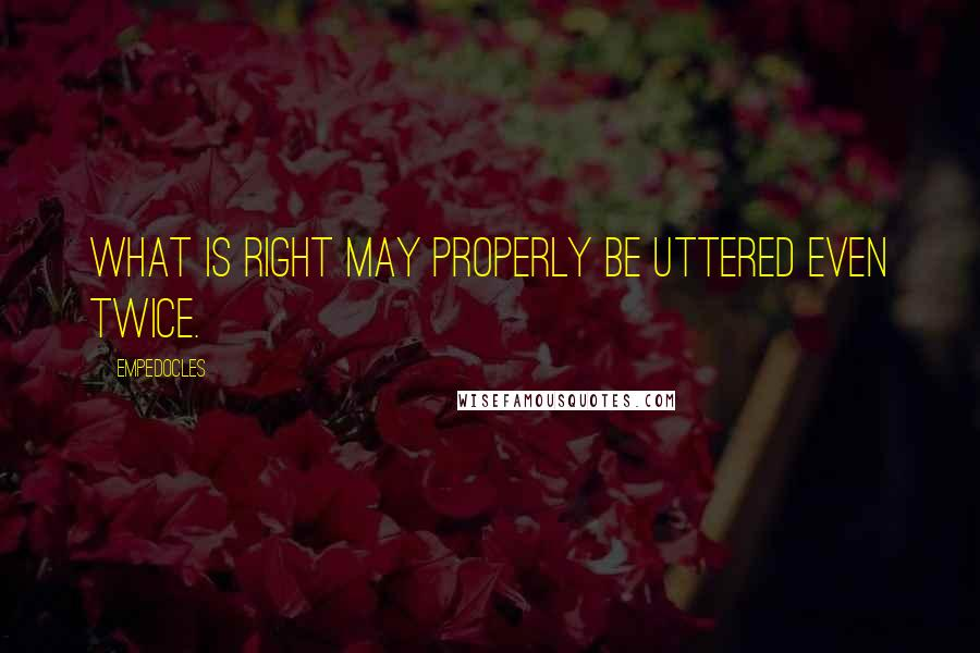 Empedocles quotes: What is right may properly be uttered even twice.