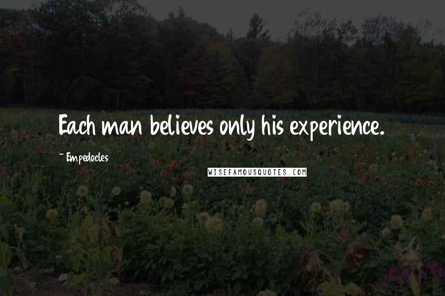 Empedocles quotes: Each man believes only his experience.