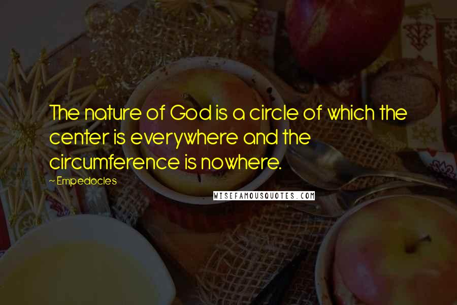 Empedocles quotes: The nature of God is a circle of which the center is everywhere and the circumference is nowhere.