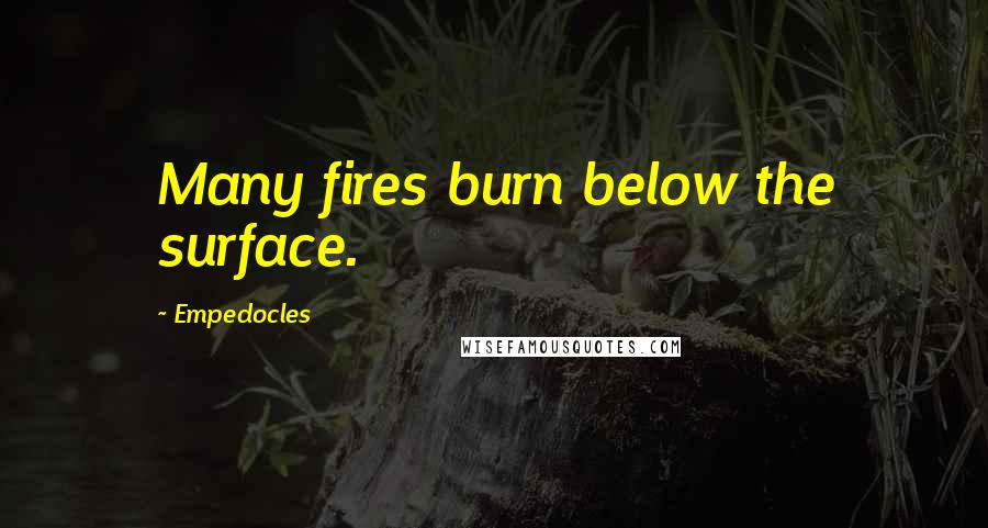 Empedocles quotes: Many fires burn below the surface.