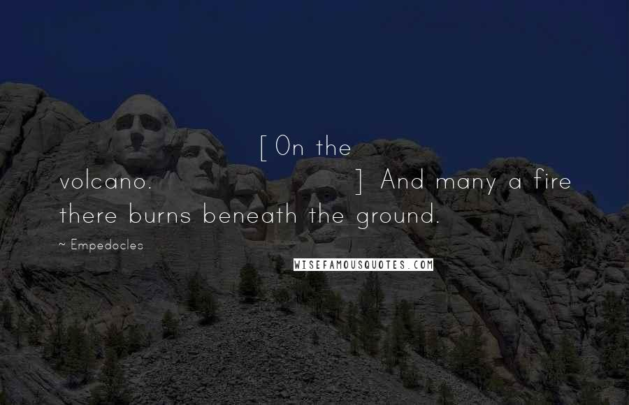Empedocles quotes: [On the volcano.] And many a fire there burns beneath the ground.