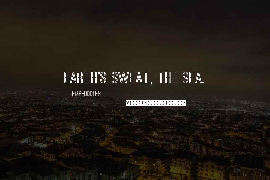 Empedocles quotes: Earth's sweat, the sea.