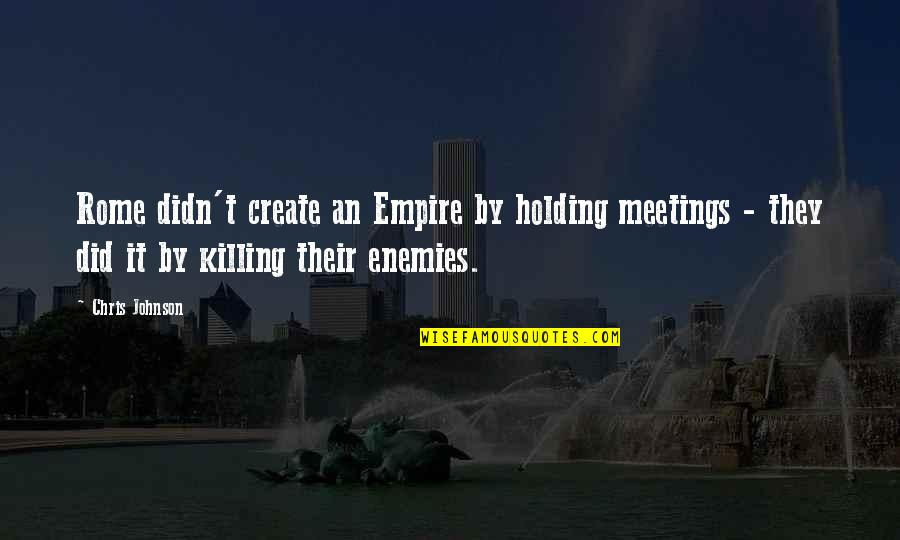 Empire'they Quotes By Chris Johnson: Rome didn't create an Empire by holding meetings