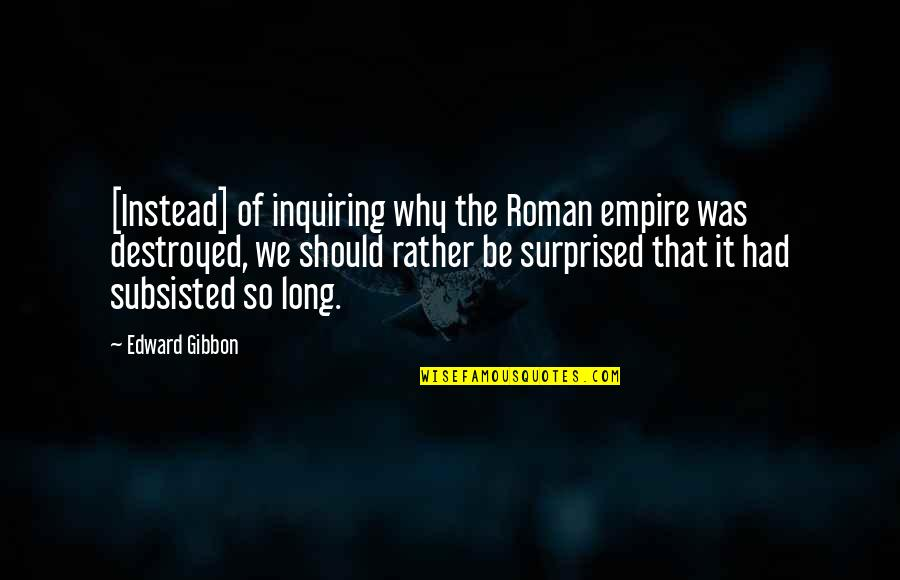 Empire'they Quotes By Edward Gibbon: [Instead] of inquiring why the Roman empire was