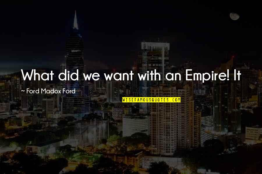 Empire'they Quotes By Ford Madox Ford: What did we want with an Empire! It