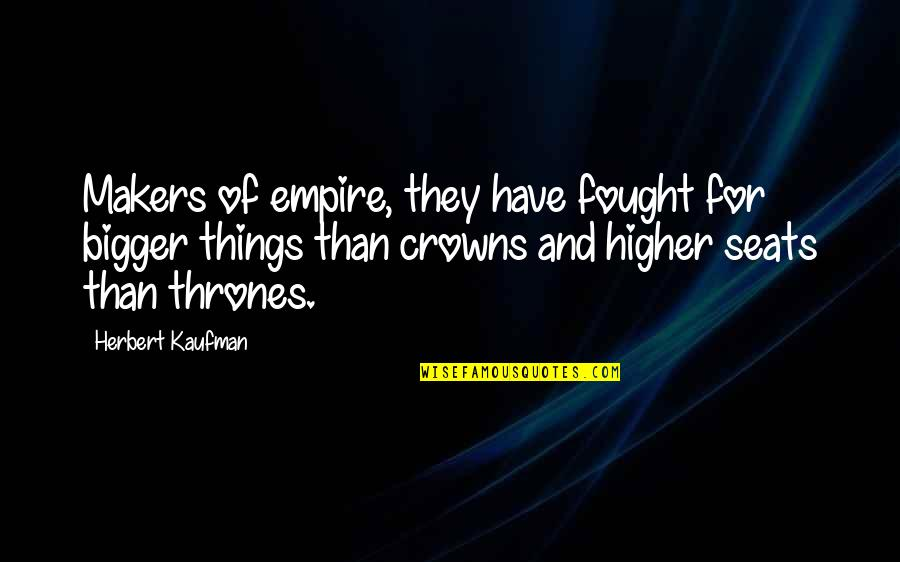 Empire'they Quotes By Herbert Kaufman: Makers of empire, they have fought for bigger
