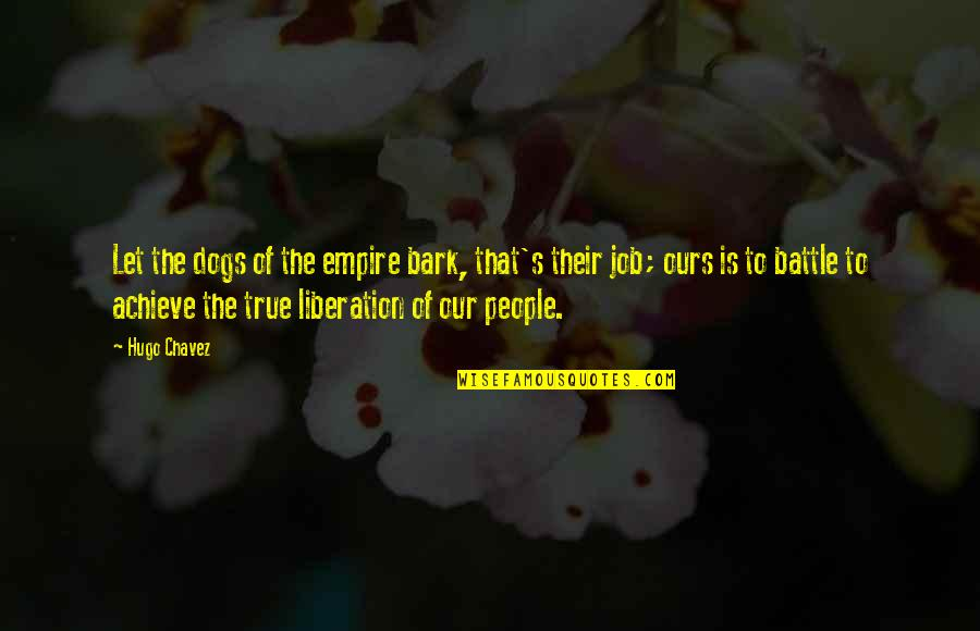 Empire'they Quotes By Hugo Chavez: Let the dogs of the empire bark, that's
