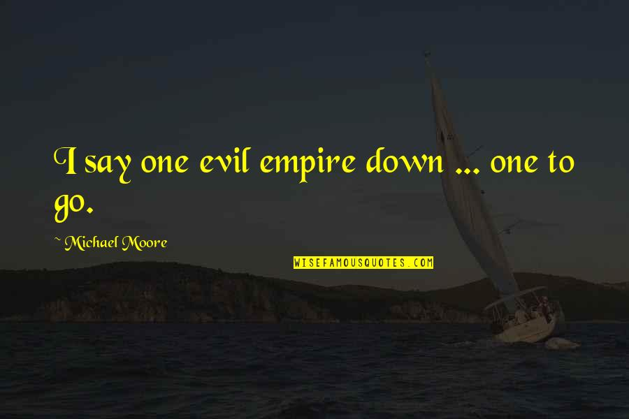 Empire'they Quotes By Michael Moore: I say one evil empire down ... one