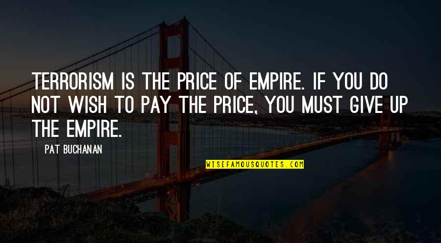 Empire'they Quotes By Pat Buchanan: Terrorism is the price of empire. If you