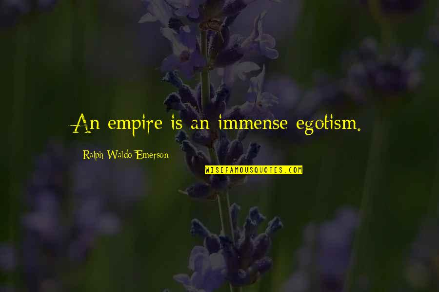 Empire'they Quotes By Ralph Waldo Emerson: An empire is an immense egotism.
