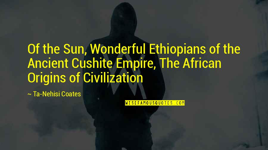 Empire'they Quotes By Ta-Nehisi Coates: Of the Sun, Wonderful Ethiopians of the Ancient