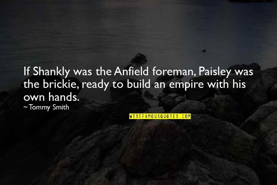 Empire'they Quotes By Tommy Smith: If Shankly was the Anfield foreman, Paisley was