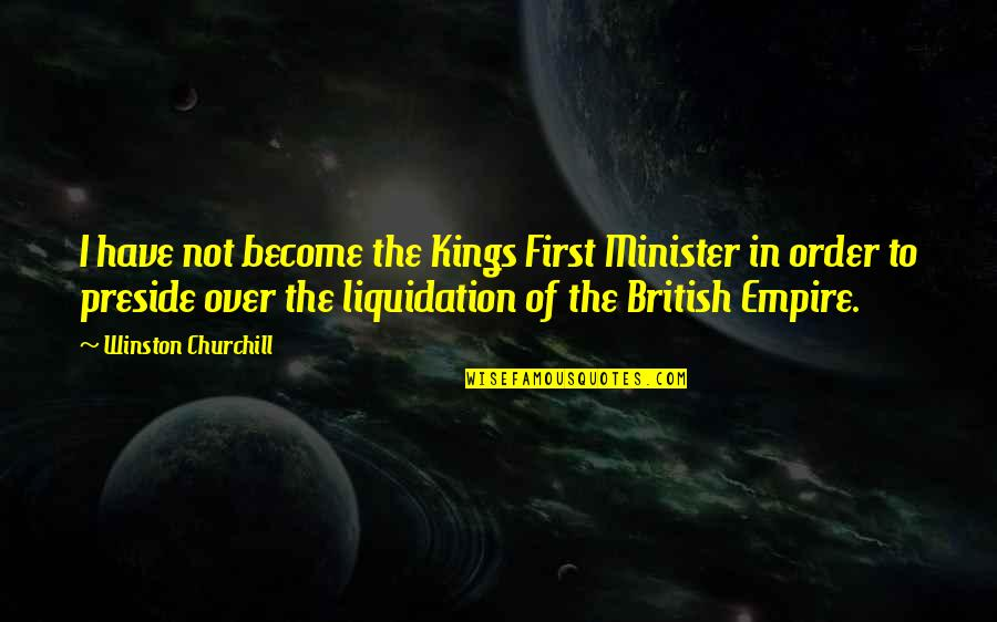 Empire'they Quotes By Winston Churchill: I have not become the Kings First Minister