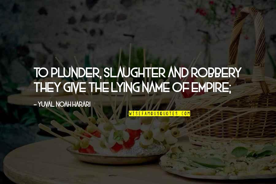 Empire'they Quotes By Yuval Noah Harari: to plunder, slaughter and robbery they give the
