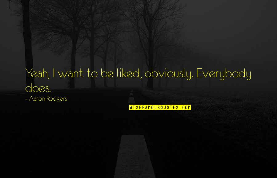 Employee Appreciation Inspirational Quotes By Aaron Rodgers: Yeah, I want to be liked, obviously. Everybody