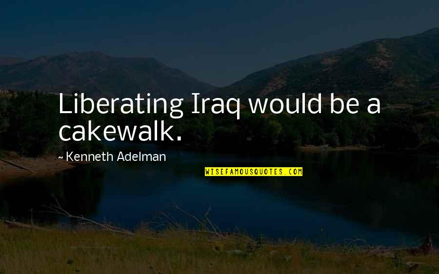 Employee Appreciation Inspirational Quotes By Kenneth Adelman: Liberating Iraq would be a cakewalk.
