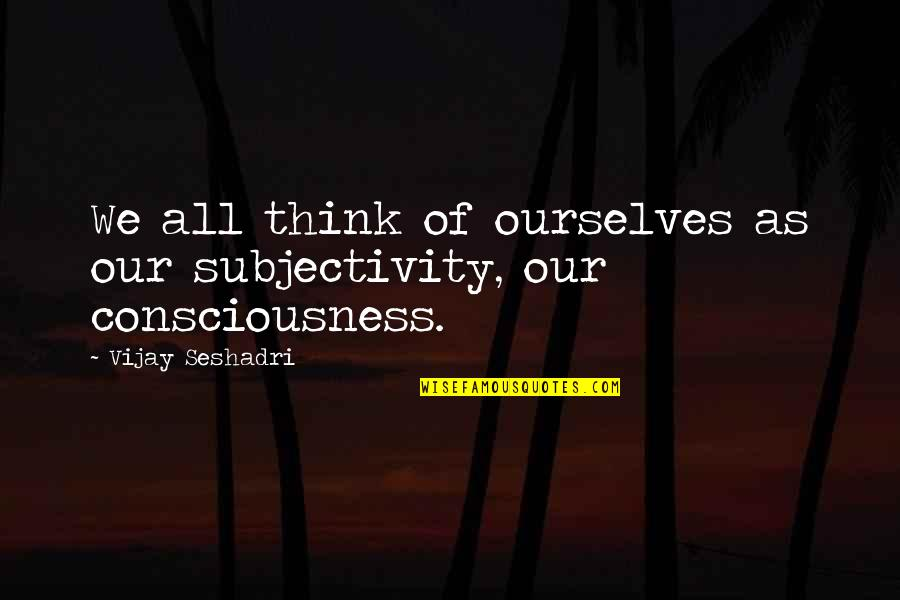 Employee Appreciation Inspirational Quotes By Vijay Seshadri: We all think of ourselves as our subjectivity,