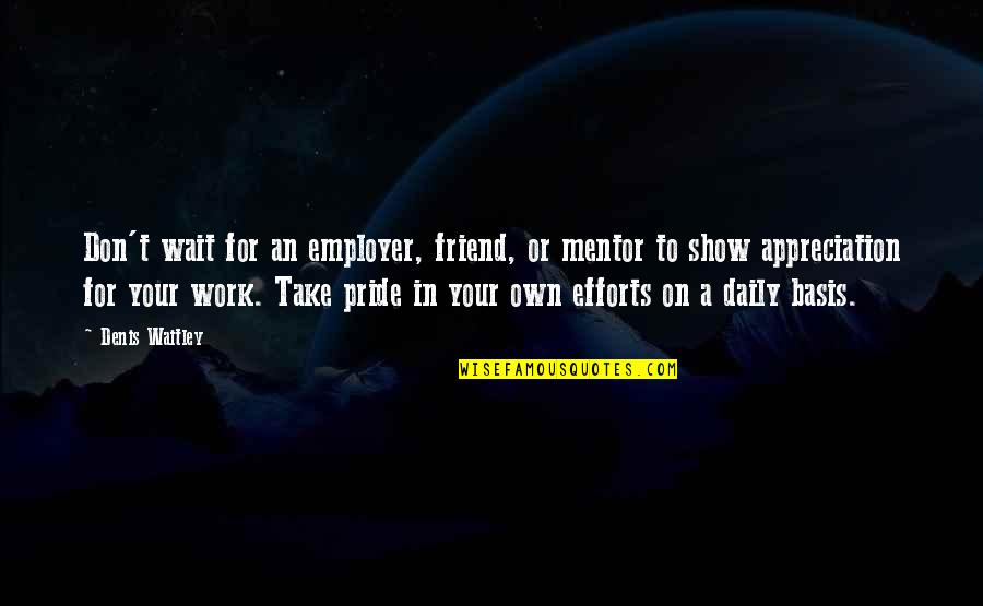 Employer Appreciation Quotes By Denis Waitley: Don't wait for an employer, friend, or mentor