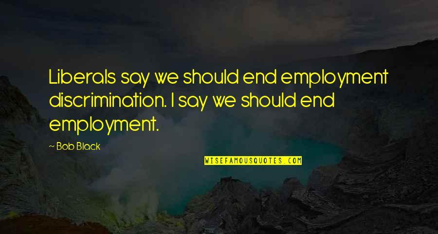 Employment Discrimination Quotes By Bob Black: Liberals say we should end employment discrimination. I