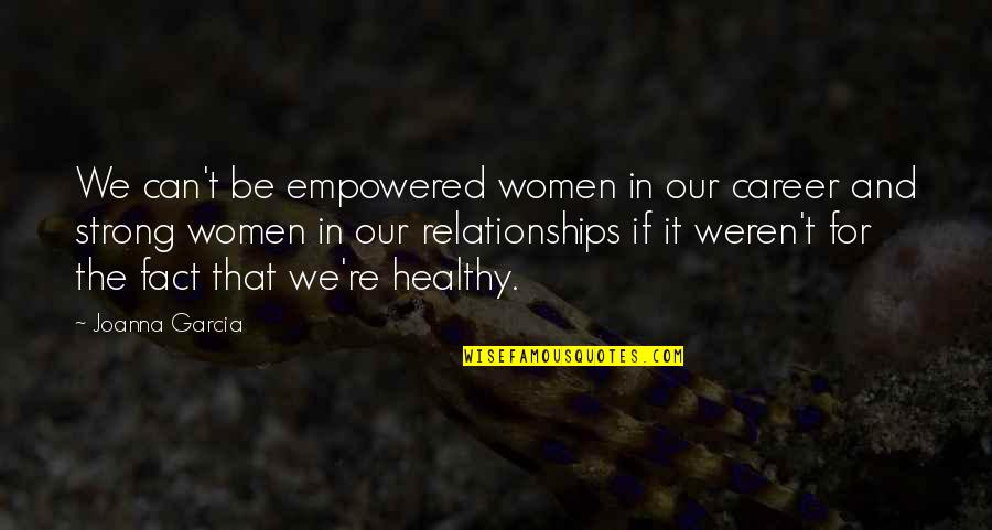 Empowered Relationships Quotes By Joanna Garcia: We can't be empowered women in our career