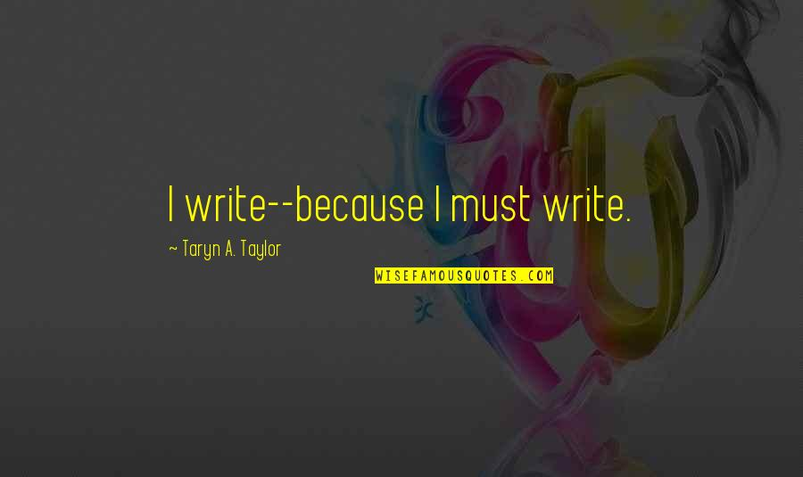 Empowerment Of Youth Quotes By Taryn A. Taylor: I write--because I must write.