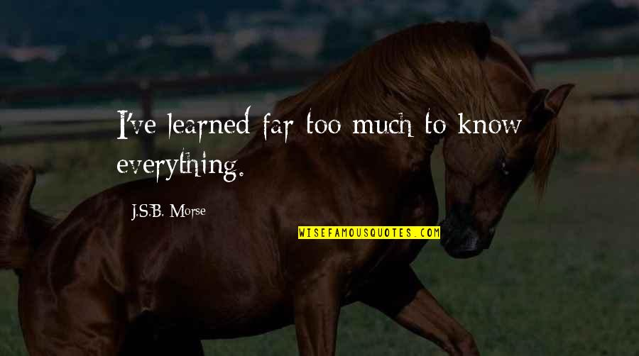 Empthy Quotes By J.S.B. Morse: I've learned far too much to know everything.