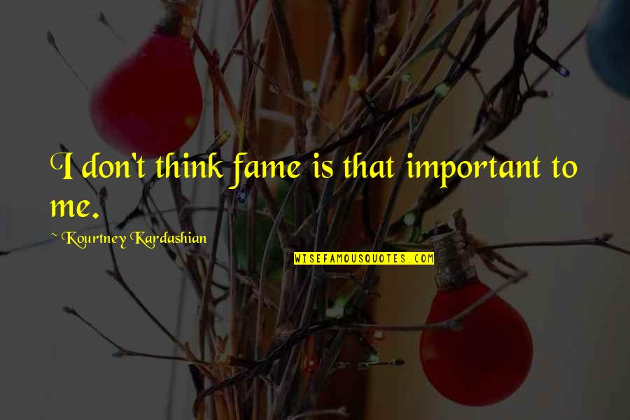 Emption Quotes By Kourtney Kardashian: I don't think fame is that important to