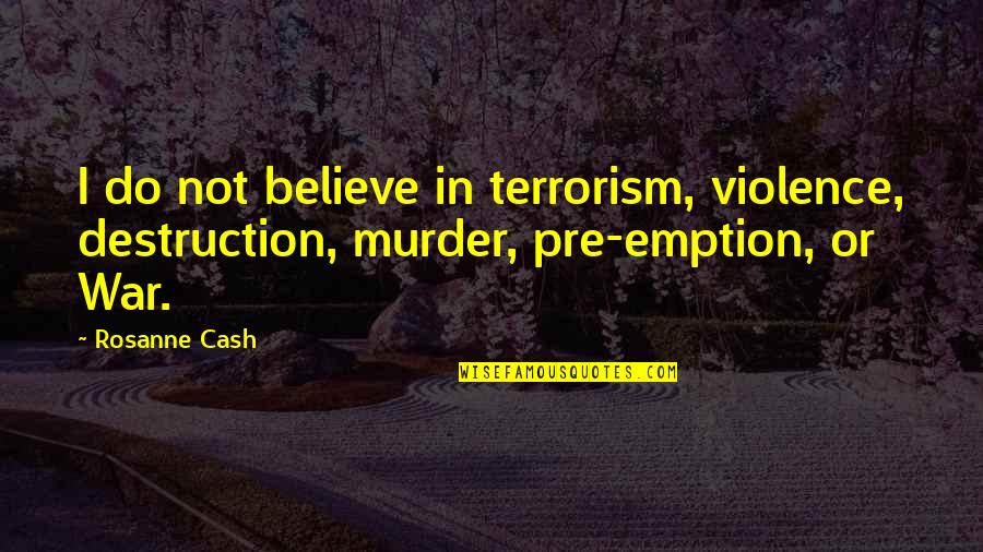 Emption Quotes By Rosanne Cash: I do not believe in terrorism, violence, destruction,