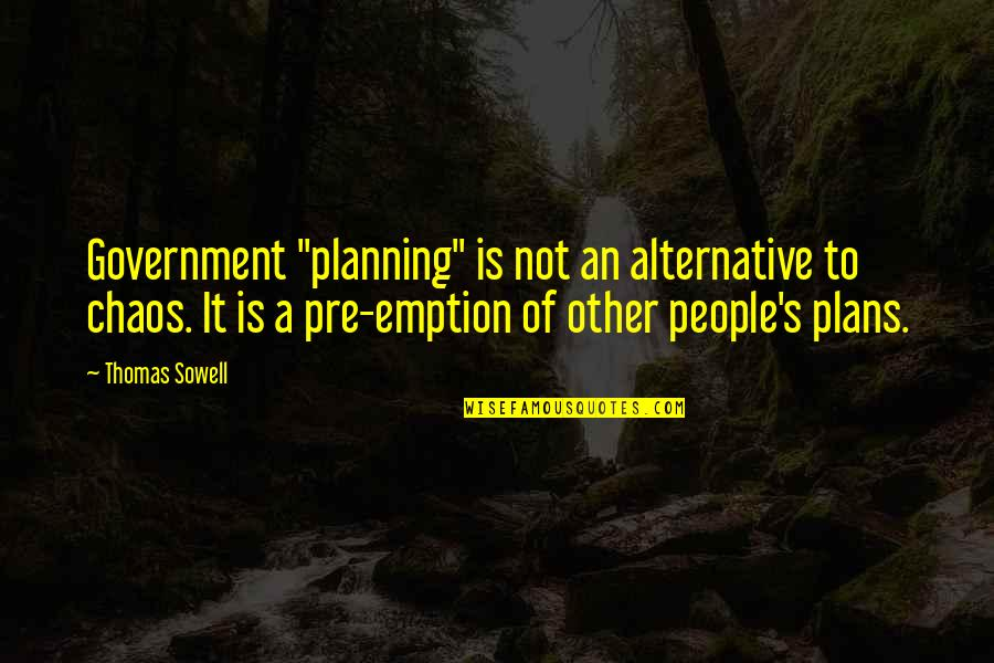 "Emption Quotes By Thomas Sowell: Government ""planning"" is not an alternative to chaos."