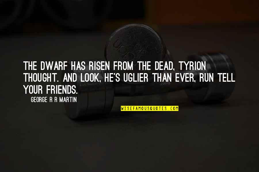 Emptively Quotes By George R R Martin: The dwarf has risen from the dead, Tyrion