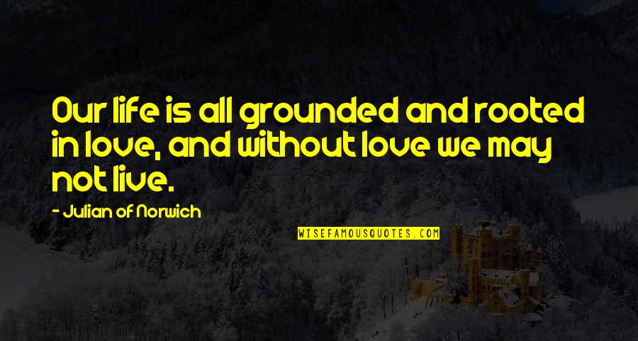 Emptively Quotes By Julian Of Norwich: Our life is all grounded and rooted in