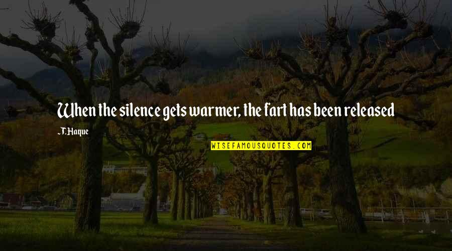 Emptively Quotes By T. Haque: When the silence gets warmer, the fart has