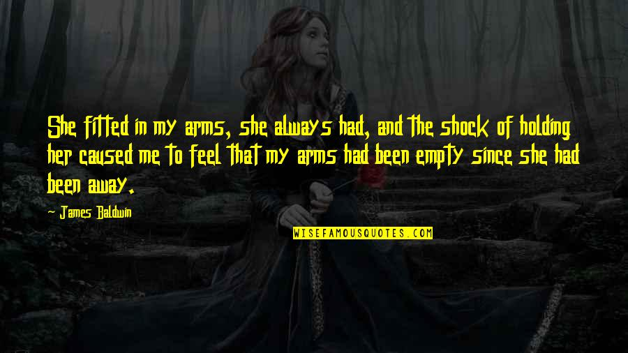 Empty Arms Quotes By James Baldwin: She fitted in my arms, she always had,