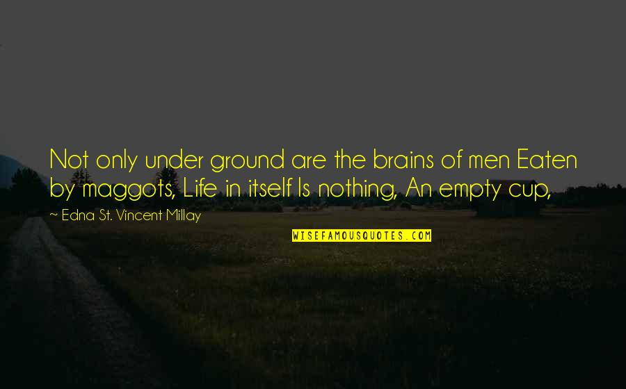 Empty Brains Quotes By Edna St. Vincent Millay: Not only under ground are the brains of