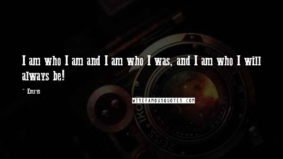 Emrys quotes: I am who I am and I am who I was, and I am who I will always be!