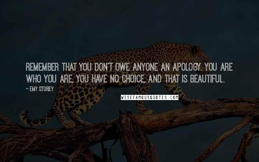 Emy Storey quotes: Remember that you don't owe anyone an apology. You are who you are, you have no choice, and that is beautiful.