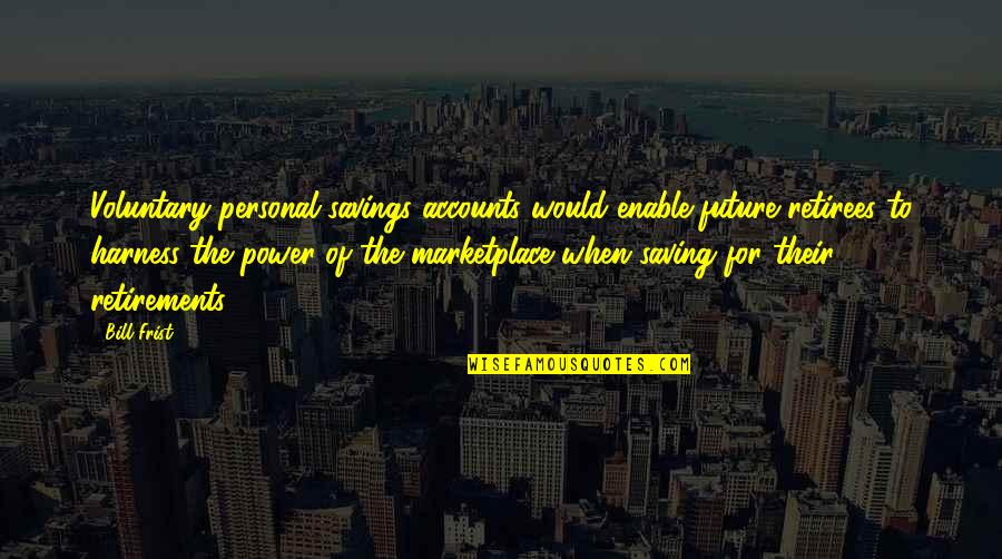 Enable Quotes By Bill Frist: Voluntary personal savings accounts would enable future retirees