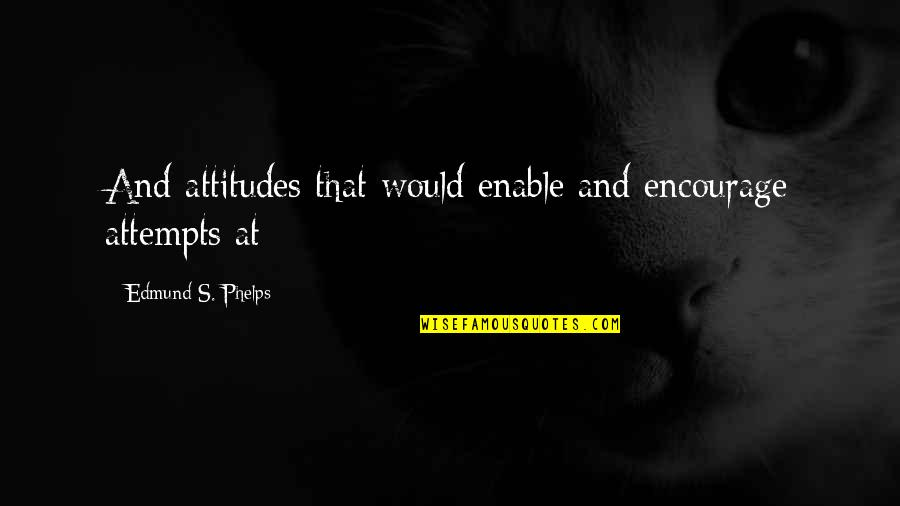 Enable Quotes By Edmund S. Phelps: And attitudes that would enable and encourage attempts