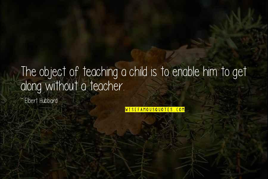 Enable Quotes By Elbert Hubbard: The object of teaching a child is to