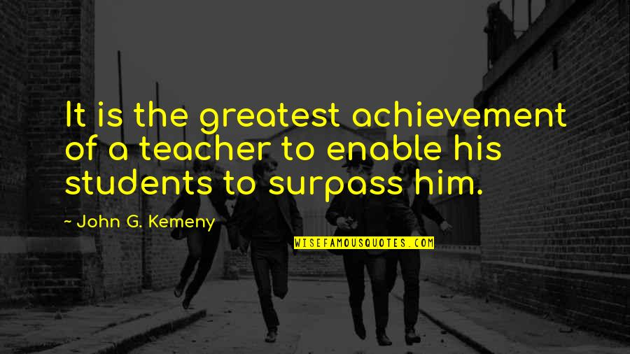 Enable Quotes By John G. Kemeny: It is the greatest achievement of a teacher