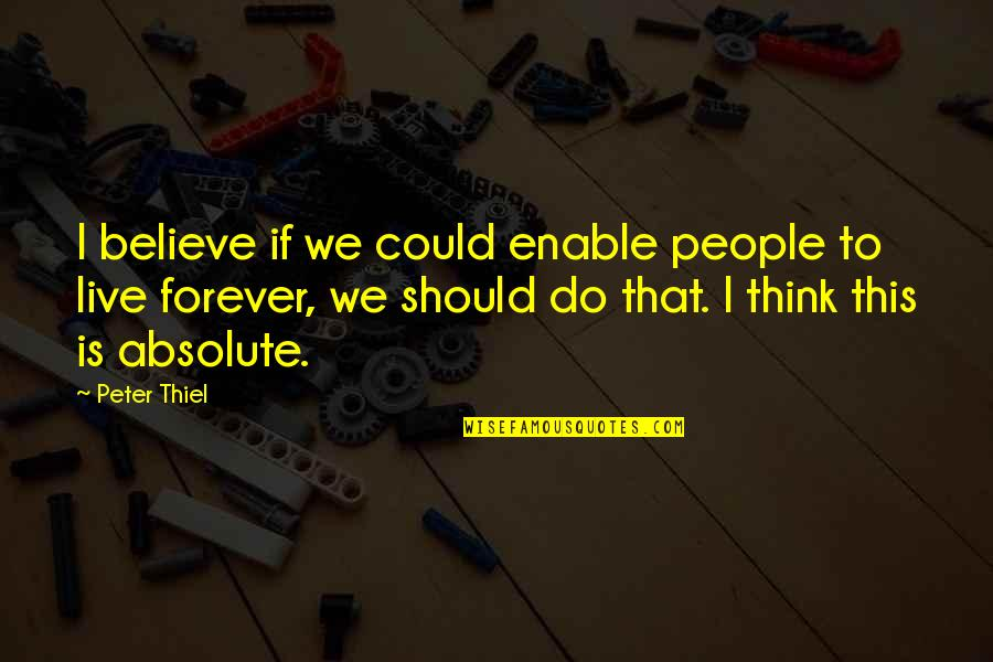 Enable Quotes By Peter Thiel: I believe if we could enable people to