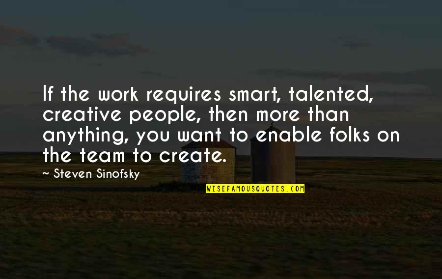 Enable Quotes By Steven Sinofsky: If the work requires smart, talented, creative people,