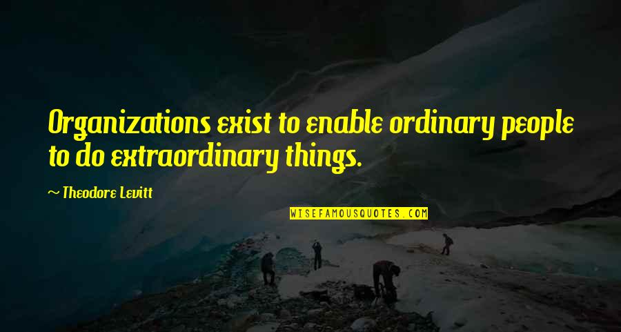 Enable Quotes By Theodore Levitt: Organizations exist to enable ordinary people to do
