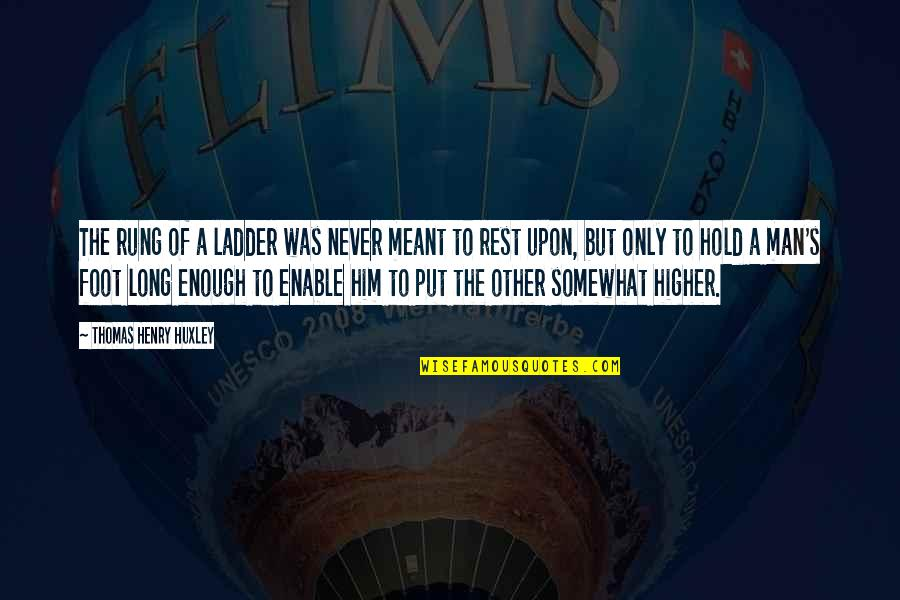 Enable Quotes By Thomas Henry Huxley: The rung of a ladder was never meant