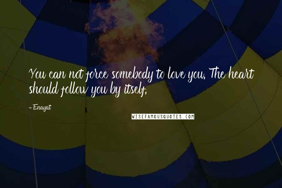 Enayat quotes: You can not force somebody to love you. The heart should follow you by itself.
