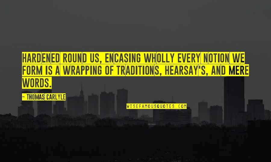 Encasing Quotes By Thomas Carlyle: Hardened round us, encasing wholly every notion we
