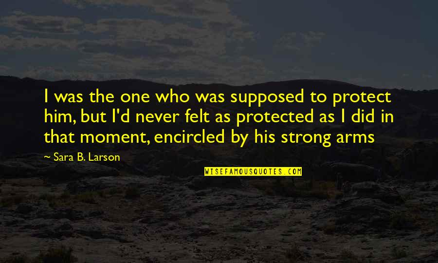 Encircled Quotes By Sara B. Larson: I was the one who was supposed to
