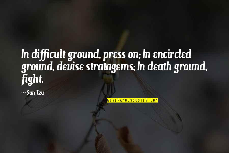 Encircled Quotes By Sun Tzu: In difficult ground, press on; In encircled ground,