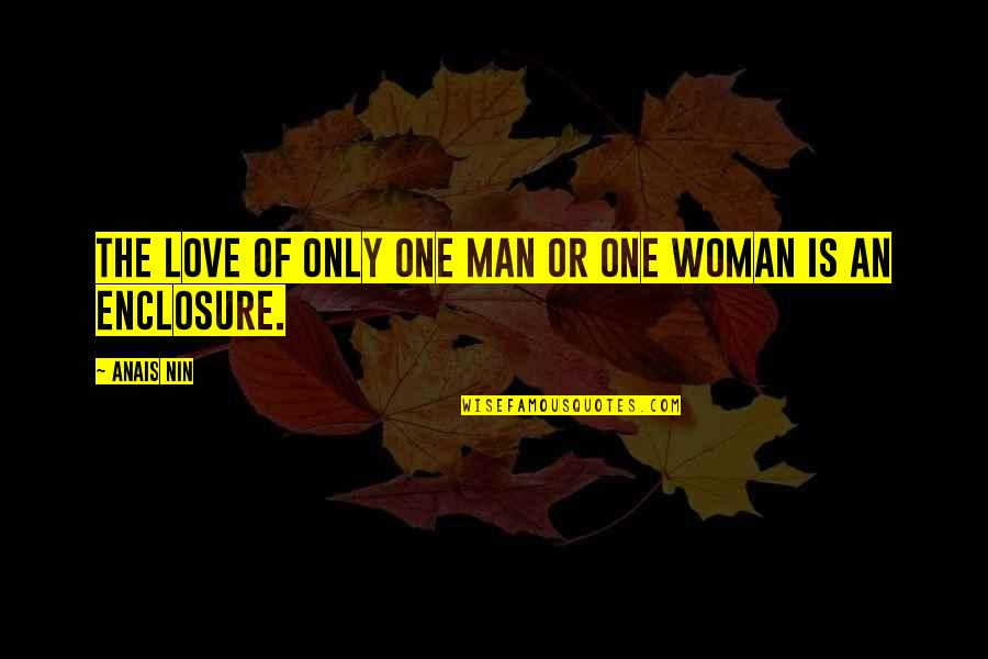 Enclosure Quotes By Anais Nin: The love of only one man or one