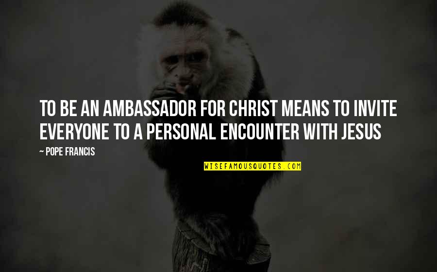 Encounters With Jesus Quotes By Pope Francis: To be an ambassador for Christ means to